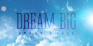 Dream Big Start Small